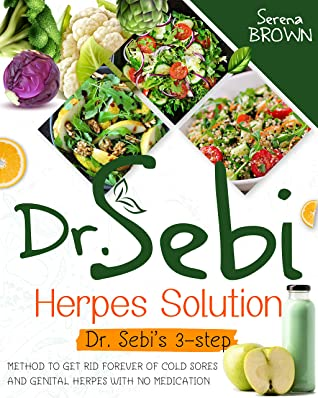 [PDF] [EPUB] Dr. Sebi Herpes Solution: Dr. Sebi's 3-Step Method to Get Rid Forever of Cold Sores and Genital Herpes With No Medication (Dr Sebi - Alkaline Diet and Cure for Disease) Download by Serena Brown