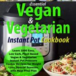 [PDF] [EPUB] Essential Vegan and Vegetarian Instant Pot Cookbook: Learn 1000 Easy, Low Carb, Plant Based Vegan and Vegetarian Instant Pot Pressure Cooker Recipes for Weight Loss, Special Seasons, with Meal Prep Plan Download