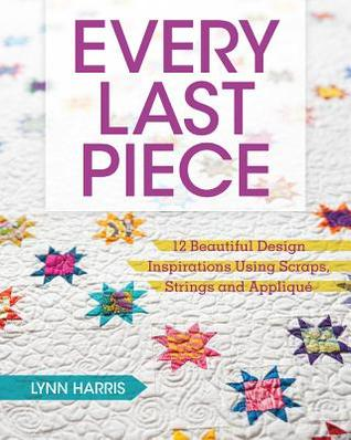 [PDF] [EPUB] Every Last Piece: 12 Beautiful Design Inspirations Using Scraps, Strings and Applique Download by Lynn Harris