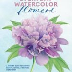 [PDF] [EPUB] Everyday Watercolor Flowers: A Modern Guide to Painting Blooms, Leaves, and Stems Step by Step Download