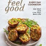 [PDF] [EPUB] Feel Good Every Day Cookbook: Eat Well and Live Your Best Life Download