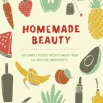 [PDF] [EPUB] Homemade Beauty: 150 Simple Beauty Recipes Made from All-Natural Ingredients Download