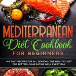 [PDF] [EPUB] Mediterranean Diet Cookbook for Beginners: 143 Easy Recipes for All Seasons. The Healthy Diet for Better Living Eating Well Every Day Download