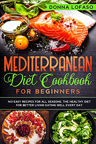 [PDF] [EPUB] Mediterranean Diet Cookbook for Beginners: 143 Easy Recipes for All Seasons. The Healthy Diet for Better Living Eating Well Every Day Download by Donna Lofaso
