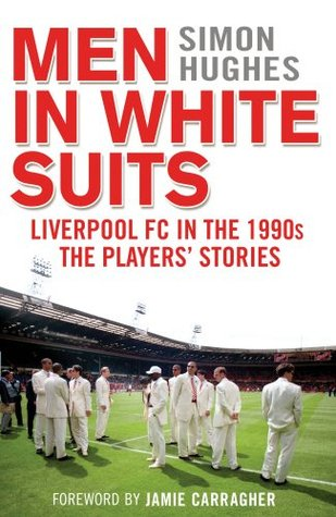 [PDF] [EPUB] Men in White Suits: Liverpool FC in the 1990s - The Players' Stories Download by Simon Hughes
