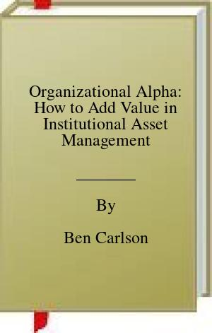 [PDF] [EPUB] Organizational Alpha: How to Add Value in Institutional Asset Management Download by Ben Carlson