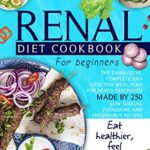 [PDF] [EPUB] Renal Diet Cookbook For Beginners: The Exhaustive, Complete and Effective Meal Plan For Newly Diagnosed Made By 250 Low Sodium, Potassium, and Phosphorus Recipes To Make You Eat And Feel Healthier Download