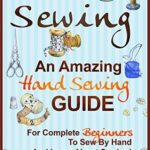 [PDF] [EPUB] Sewing: An Amazing Hand Sewing Guide for Complete Beginners to Sew by Hand and Learn About Sewing Download