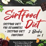[PDF] [EPUB] Sirtfood Diet: 2 Books in 1: Sirtfood Diet for Beginners + Sirtfood Diet Cookbook. Discover the Power of Sirtuins, Lose Weight Fast and Activate the Metabolism with 302 Recipes and a 21 Days Meal Plan Download