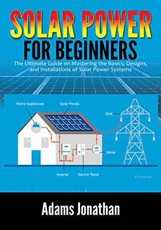 [PDF] [EPUB] Solar Power for Beginners: The Ultimate Guide on Mastering the Basics, Designs, and Installations of Solar Power Systems Download by Adams Jonathan
