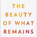 [PDF] [EPUB] The Beauty of What Remains: How Our Greatest Fear Becomes Our Greatest Gift Download