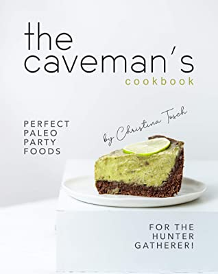 [PDF] [EPUB] The Caveman's Cookbook: Perfect Paleo Party Foods for the Hunter Gatherer! Download by Christina Tosch