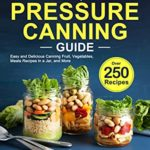 [PDF] [EPUB] The Complete Pressure Canning Guide: Over 250 Easy and Delicious Canning Fruit, Vegetables, Meats Recipes in a Jar, and More Download