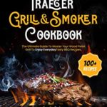 [PDF] [EPUB] The Grill Bible • Traeger Grill and Smoker Cookbook: The Ultimate Guide To Master Your Wood Pellet Grill To Enjoy Everyday Tasty BBQ Recipes Download