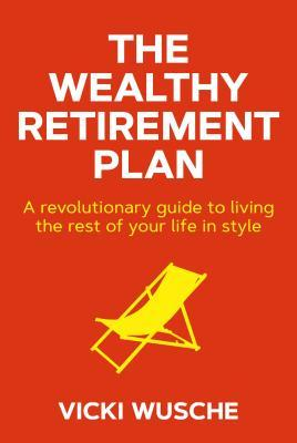 [PDF] [EPUB] The Wealthy Retirement Plan: A Revolutionary Guide to Living the Rest of Your Life in Style Download by Vicki Wusche