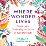 [PDF] [EPUB] Where Wonder Lives: Practices for Cultivating the Sacred in Your Daily Life Download