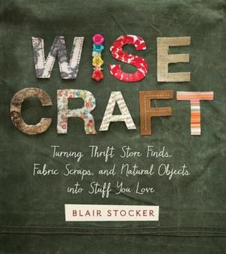 [PDF] [EPUB] Wise Craft: Turning Thrift Store Finds, Fabric Scraps, and Natural Objects Into Stuff You Love Download by Blair Stocker