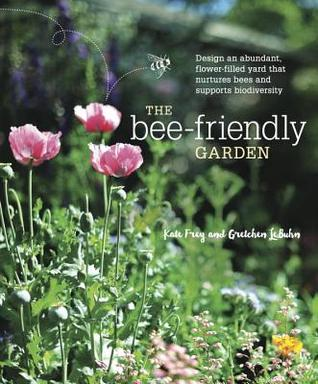 [PDF] [EPUB] The Bee-Friendly Garden: Designing a Beautiful, Flower-Filled Landscape for the World's Most Prolific Pollinator Download by Kate Frey